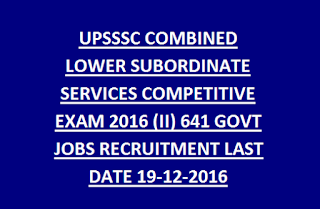 UPSSSC COMBINED LOWER SUBORDINATE SERVICES COMPETITIVE EXAM 2016 (II) 641 GOVT JOBS RECRUITMENT LAST DATE 19-12-2016