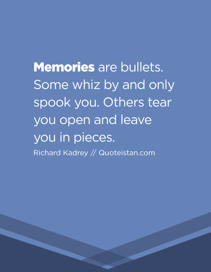 Memories are bullets. Some whiz by and only spook you. Others tear you open and leave you in pieces.
