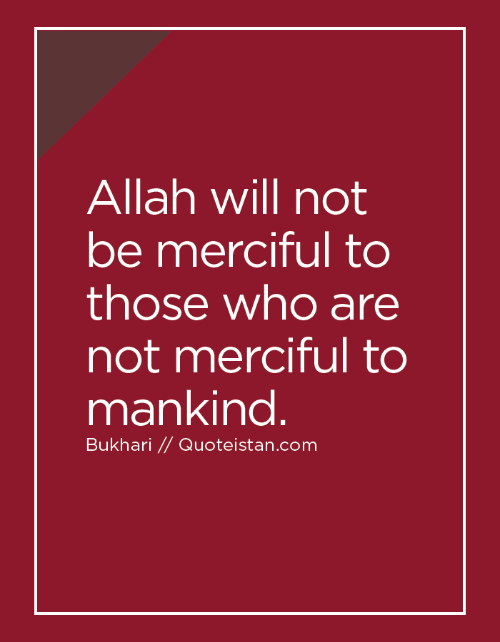Allah will not be merciful to those who are not merciful to mankind.