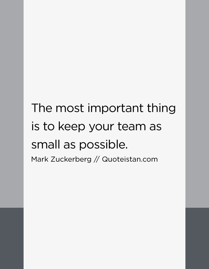 The most important thing is to keep your team as small as possible,