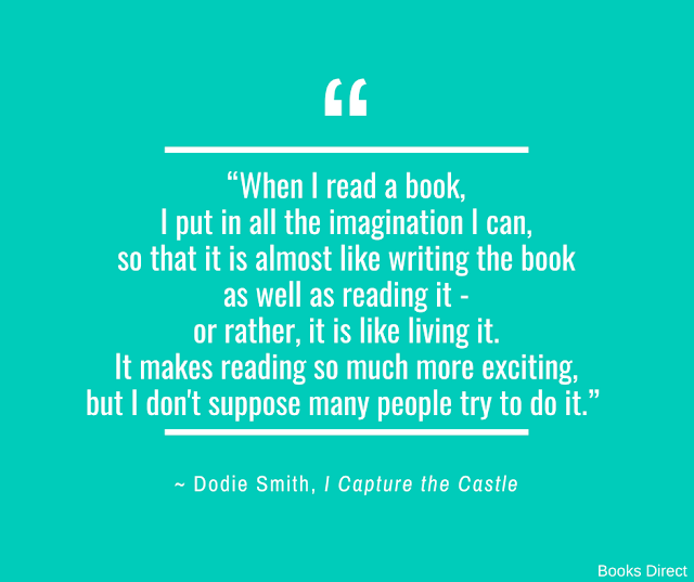 """When I read a book, I put in all the imagination I can, so that it is almost like writing the book as well as reading it - or rather, it is like living it. It makes reading so much more exciting, but I don't suppose many people try to do it.""  ~ Dodie Smith, I Capture the Castle"