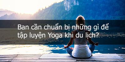 Ban cần chuẩn bị những gì để tập luyện Yoga khi du lịch?