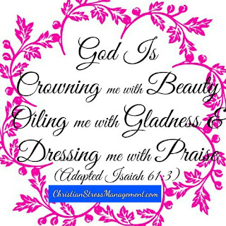 God is crowning me with beauty, oiling me with gladness and dressing me with  praise. (Adapted Isaiah 61:3)