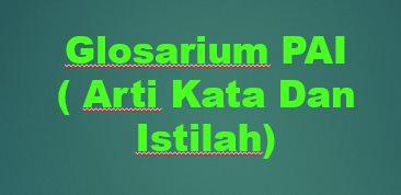 Arti Kata Dan Istilah-Istilah Serta Konsep Dalam Materi Pendidikan Agama Islam PAI  (GLOSARIUM PAI)