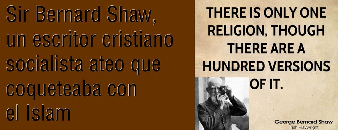 Sir Bernard Shaw, un escritor cristiano socialista ateo que coqueteaba con el Islam