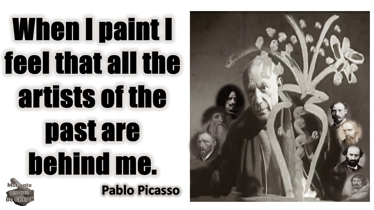 "Pablo Picasso Inspirational Quotes For Success: ""When I paint I feel that all the artists of the past are behind me."" - Pablo Picasso"