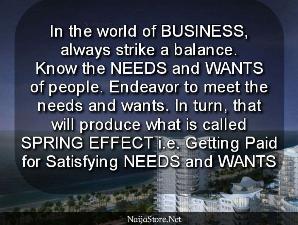 Business Quotes: In the world of BUSINESS, always strike a balance. Know the NEEDS and WANTS of people. Endeavor to meet the needs and wants. In turn, that will produce what is called SPRING EFFECT i.e. Getting Paid for Satisfying NEEDS and WANTS - Motivation