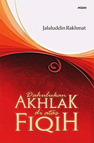 Dahulukan Akhlak Di Atas Fiqih PDF Penulis Jalaluddin Rakhmat