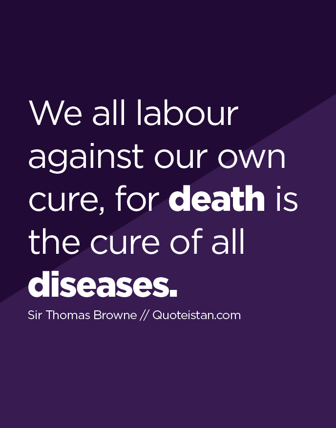 We all labour against our own cure, for death is the cure of all diseases.
