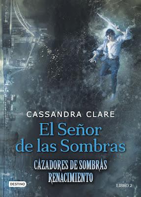 EL SEÑOR DE LAS SOMBRAS (Cazadores de Sombras Renacimiento #2) Cassandra Clare (Destino - 3 Octubre 2017) LITERATURA JUVENIL portada libro español españa