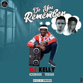 NEW MUSIC: Dj Kelly Ft. Iceboxx X Teego - Do You Remember (Prod. By Strategy)