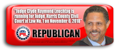 JUDGE CLYDE RAYMOND LEUCHTAG IS ASKING FOR YOUR VOTE ON NOVEMBER 6, 2018 IN HARRIS COUNTY, TEXAS