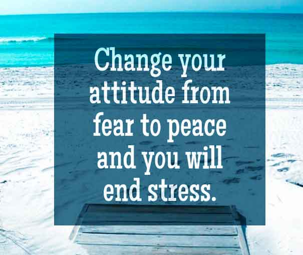 Change your attitude from fear to peace and you will end stress.