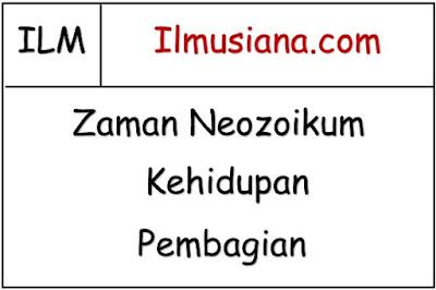 Zaman Neozoikum (Kehidupan dan Pembagian)