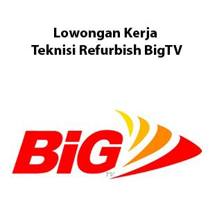 Lowongan Kerja Teknisi Refurbish BigTV