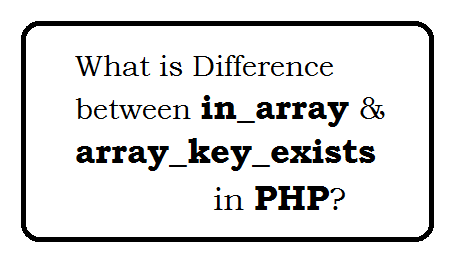 Difference between in_array and array_key_exists in php with example