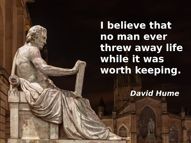 David Hume: I believe that no man ever threw away life while it was worth keeping.