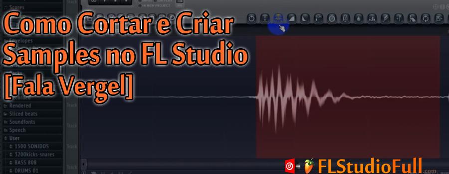 Como Cortar e Criar Samples no FL Studio [Fala Vergel]