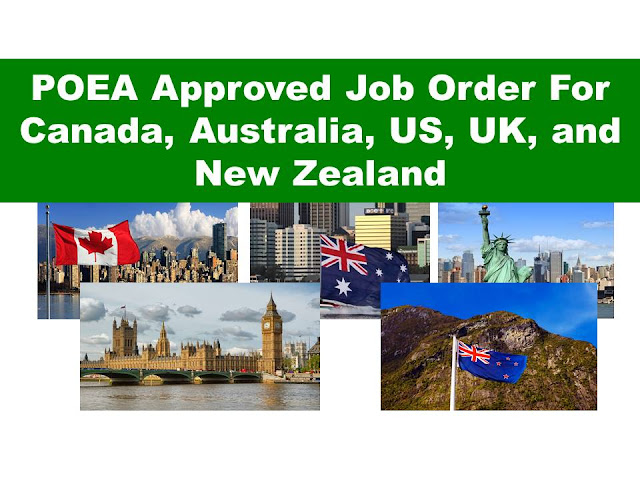 The following are jobs approved by POEA for deployment to  Australia, Canada, US, UK, And New Zealand. Job applicants may contact the recruitment agency assigned to inquire for further information or to apply online for the job.  We are not affiliated to any of these recruitment agencies.   As per POEA, there should be no placement fee for jobs bound to Canada, New Zealand, US and UK.  We encourage job applicant to report to POEA any violation on this rule.   Available Job Orders by Country as of May 9, 2017 9:22:09 AM  Country : CANADA   Country   Position   Agency    Date Approved   JO Balance CANADA SUPERVISOR FOOD SERVICE MERCAN CANADA EMPLOYMENT PHILS INC 5/5/2017 1 CANADA BUTCHER INDUSTRIAL GOLDEN HORIZON PLACEMENT AGENCY, INC. 5/4/2017 31 CANADA CAREGIVER MERCAN CANADA EMPLOYMENT PHILS INC 5/4/2017 1 CANADA CAREGIVER GOLDEN HORIZON PLACEMENT AGENCY, INC. 5/4/2017 1 CANADA MANAGER SWING MERCAN CANADA EMPLOYMENT PHILS INC 5/2/2017 2 CANADA COOK MERCAN CANADA EMPLOYMENT PHILS INC 4/25/2017 2    Country : AUSTRALIA   Country   Position   Agency    Date Approved   JO Balance AUSTRALIA MECHANIC FORKLIFT FVJ OVERSEAS PLACEMENT INC 5/2/2017 1 AUSTRALIA SALES EXECUTIVE FVJ OVERSEAS PLACEMENT INC 5/2/2017 2 AUSTRALIA BEATER PANEL FIRST MAGELLAN OVERSEAS CORPORATION 4/27/2017 5 AUSTRALIA MECHANIC AUTO FIRST MAGELLAN OVERSEAS CORPORATION 4/27/2017 4 AUSTRALIA PAINTER AUTO FIRST MAGELLAN OVERSEAS CORPORATION 4/27/2017 4 AUSTRALIA PAINTER HOUSE FIRST MAGELLAN OVERSEAS CORPORATION 4/27/2017 4 AUSTRALIA CHEF MULTI-ORIENT MANPOWER & MANAGEMENT SERVICES INC. 4/26/2017 10    Country : UNITED KINGDOM   Country   Position   Agency    Date Approved   JO Balance UNITED KINGDOM NURSE GENERAL AGUINALDO RECRUITMENT AGENCY INC 5/3/2017 60 UNITED KINGDOM NURSE GENERAL JS CONTRACTOR INCORPORATED 4/26/2017 35 UNITED KINGDOM NURSE LINK ASIA MANPOWER SOLUTIONS CORP 4/19/2017 138 UNITED KINGDOM NURSE GENERAL AGUINALDO RECRUITMENT AGENCY INC 4/11/2017 50   Country : UNITED STATES   Country   Position   Agency    Date Approved   JO Balance UNITED STATES ENGINEER SOFTWARE TALENTSPHERE INC (FORMERLY MEDTALENTS INC) 5/2/2017 1 UNITED STATES NURSE REGISTERED AGUINALDO RECRUITMENT AGENCY INC 4/27/2017 100 UNITED STATES THERAPIST OCCUPATIONAL AGUINALDO RECRUITMENT AGENCY INC 4/27/2017 19 UNITED STATES THERAPIST PHYSICAL AGUINALDO RECRUITMENT AGENCY INC 4/27/2017 16 UNITED STATES NURSE REGISTERED AUREUS MANPOWER & CONSULTANCY CORP 4/26/2017 20 UNITED STATES ATTENDANT DINING ROOM FIL-HR MANPOWER DEVELOPMENT & SERVICES SPECIALIST CORP. 4/25/2017 3 UNITED STATES ATTENDANT FRONT DESK UNIPLAN OVERSEAS EMPLOYMENT INC (MHM OVERSEAS EMPLOY`T AGENCY CORP) 4/21/2017 1 UNITED STATES COOK UNIPLAN OVERSEAS EMPLOYMENT INC (MHM OVERSEAS EMPLOY`T AGENCY CORP) 4/21/2017 26 UNITED STATES HOUSEKEEPER UNIPLAN OVERSEAS EMPLOYMENT INC (MHM OVERSEAS EMPLOY`T AGENCY CORP) 4/21/2017 1 UNITED STATES SERVER UNIPLAN OVERSEAS EMPLOYMENT INC (MHM OVERSEAS EMPLOY`T AGENCY CORP) 4/21/2017 6 UNITED STATES NURSE FIL-OVERSEAS EMPLOYMENT SERVICES INC (FOR FILTRUST OV`SEAS EMP A`CY INC) 4/17/2017 100    Country : NEW ZEALAND   Country   Position   Agency    Date Approved   JO Balance NEW ZEALAND CARPENTER ANGELEX ALLIED AGENCY 5/5/2017 1 NEW ZEALAND CARPENTER MANUMOTI MANPOWER INTERNATIONAL INC 5/5/2017 1 NEW ZEALAND PLASTERER FIBROUS SUNERGEOS MANPOWER SERVICES CORPORATION 5/5/2017 1 NEW ZEALAND SCAFFOLDER ANGELEX ALLIED AGENCY 5/5/2017 1 NEW ZEALAND SCAFFOLDER MANUMOTI MANPOWER INTERNATIONAL INC 5/5/2017 3 NEW ZEALAND WORKER STEEL METAL MANUMOTI MANPOWER INTERNATIONAL INC 5/5/2017 1 NEW ZEALAND BARTENDER/BARISTA FRANCE ASIA INTERNATIONAL INC (FRANCE ASIA MANPOWER SERVICES) 5/3/2017 5 NEW ZEALAND CHEF FRANCE ASIA INTERNATIONAL INC (FRANCE ASIA MANPOWER SERVICES) 5/3/2017 5 NEW ZEALAND TECHNICIAN SERVICE H.M.O. INTERNATIONAL HUMAN RESOURCES 5/3/2017 10 NEW ZEALAND WAITING STAFF FRANCE ASIA INTERNATIONAL INC (FRANCE ASIA MANPOWER SERVICES) 5/3/2017 5 NEW ZEALAND CHEF FRANCE ASIA INTERNATIONAL INC (FRANCE ASIA MANPOWER SERVICES) 5/2/2017 1 NEW ZEALAND CARPENTER PROFILE OVERSEAS MANPOWER SERVICES INC (FOR SKYWORLD BUILDERS INTL SVCS) 4/26/2017 36 NEW ZEALAND FITTER/WELDER PROFILE OVERSEAS MANPOWER SERVICES INC (FOR SKYWORLD BUILDERS INTL SVCS) 4/26/2017 50 NEW ZEALAND MECHANIC DIESEL PROFILE OVERSEAS MANPOWER SERVICES INC (FOR SKYWORLD BUILDERS INTL SVCS) 4/26/2017 49 NEW ZEALAND OPERATOR EXCAVATOR PROFILE OVERSEAS MANPOWER SERVICES INC (FOR SKYWORLD BUILDERS INTL SVCS) 4/26/2017 98 NEW ZEALAND PLUMBER PROFILE OVERSEAS MANPOWER SERVICES INC (FOR SKYWORLD BUILDERS INTL SVCS) 4/26/2017 50 NEW ZEALAND CARPENTER SUNERGEOS MANPOWER SERVICES CORPORATION 4/25/2017 1 NEW ZEALAND BLOCK LAYER YWA HUMAN RESOURCE CORPORATION (FORMERLY YANGWHA HUMAN RESOURCE CORPORATION 4/20/2017 20 NEW ZEALAND CARPENTER HRD EMPLOYMENT CONSULTANT AND MULTI-SERVICES, INC. 4/19/2017 43 NEW ZEALAND FITTER/WELDER HRD EMPLOYMENT CONSULTANT AND MULTI-SERVICES, INC. 4/19/2017 50 NEW ZEALAND MECHANIC DIESEL HRD EMPLOYMENT CONSULTANT AND MULTI-SERVICES, INC. 4/19/2017 50 NEW ZEALAND OPERATOR EXCAVATOR HRD EMPLOYMENT CONSULTANT AND MULTI-SERVICES, INC. 4/19/2017 88 NEW ZEALAND PLUMBER HRD EMPLOYMENT CONSULTANT AND MULTI-SERVICES, INC. 4/19/2017 39 NEW ZEALAND PROCESSOR MEAT FRANCE ASIA INTERNATIONAL INC (FRANCE ASIA MANPOWER SERVICES) 4/17/2017 99 NEW ZEALAND TECHNICIAN MECHANICAL ENGINEER FRANCE ASIA INTERNATIONAL INC (FRANCE ASIA MANPOWER SERVICES) 4/17/2017 10   Disclaimer: the license information of employment agency on this website might change without notice, please contact the POEA for the updated information