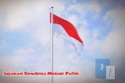 Asal Usul dan Sejarah Bendera Merah Putih Negara Republik Indonesia (Sang Saka Merah Putih)