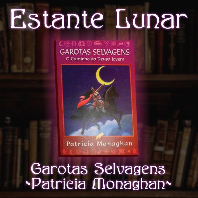 Estante Lunar: Garotas Selvagens - O Caminho da Deusa Jovem de Patrícia Monaghan