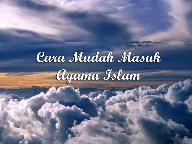 Cara Mudah Masuk Agama Islam