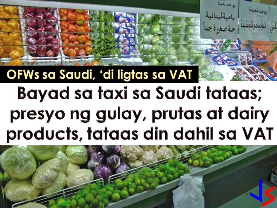 For many decades, Overseas Filipino Workers (OFW) are enjoying tax-free living in Saudi Arabia. But this 2018 tax-free living comes to an end after 5% Value Added Tax (VAT) has been added to many products and services.     And even though OFW and other expatriate working in Saudi Arabia can enjoy tax-free remittances, OFWs are not spared on VAT imposition on food products, such as vegetables and fruits, dairy products. Electric bill is also increasing up to threefold while taxi fares are rising due to the implementation of VAT and hike in fuel prices.