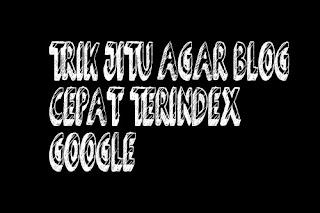 Trik Jitu Agar Blog Cepat Terindek Google Dalam Hitungan Menit !