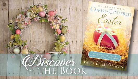 Celebrating a Christ-Centered Easter by Emily Belle Freeman