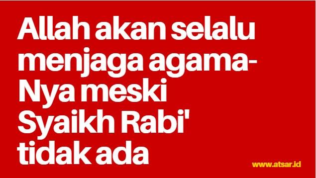Allah Akan Selalu Menjaga Agama-Nya Meski Syaikh Rabi' Wafat