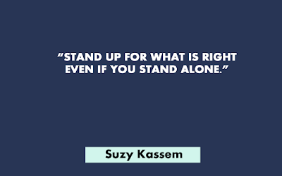 Stand up for what is right even if you are standing alone - Suzy Kassem