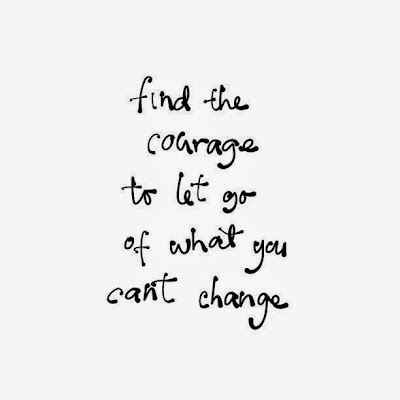 Find the courage to let go of what you can't change ~ God