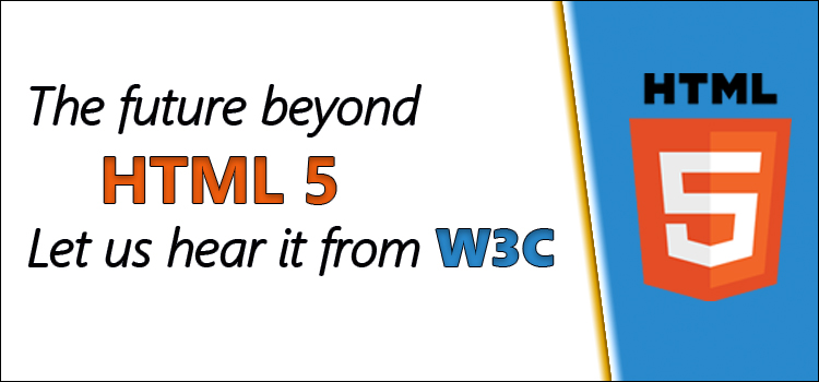 future beyond HTML-5- Let us hear it from W3C