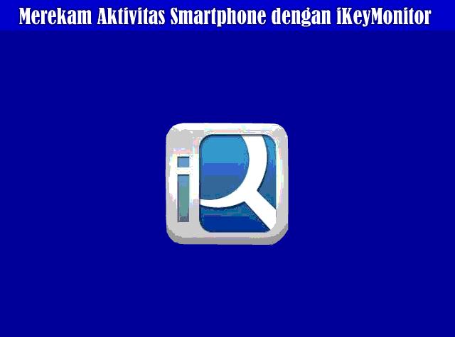 Cara Merekam Semua Aktivitas Smartphone Android dengan iKeyMonitor