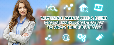 Why Estate Agents Need A Solid Digital Marketing Strategy To Grow Their Businesses