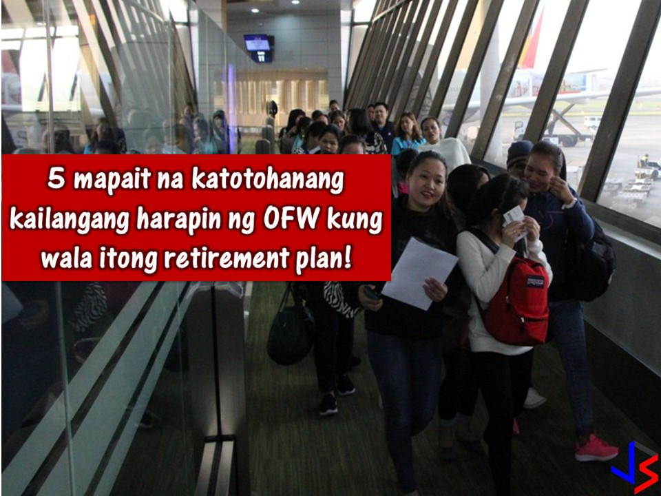 For Overseas Filipino Workers (OFWs), working abroad is not forever.  This is the reason why retirement plan for OFWs is a very important thing. As an OFW, imagine yourself you are 60 years old or above and you don't have enough savings for your retirement. Always remember that the purpose of a retirement plan is to be economically stable even you are no longer working in the foreign country.  Numbers of Filipino working abroad reaches millions and a large number of these are not ready to return home in spite of their old age due to lack of enough savings, no investment, no stable business in the Philippines, which means, no income.  So, what happens if you as an OFWs is not prepared for your retirement? Here are top 5 reasons most likely will happen to you according to Jun Amparo in his article published in GMA News.  Amparo is former OFW and an author OMG! OFW's Money is Gone: Practical Tips on How to Be Wise with Your Hard-earned Money.   1. You will continue to spend money The problem with retirement is that the moment you stop receiving monthly paycheck your daily expenditures never stops. When you get old and your health is declining, you still need to buy something you will need such as medicine, food, and pay for utilities regularly. Consequently, you shouldn't worry about those expenses when you have a pension or reasonable source of passive income when you retire.  2. Becoming a burden to family members No one wants to be a burden on the family. While most of our elder populations do not have pensions and personal savings, it's quite common for someone to depend on extensive financial support and care from extended families. If you live too long you will need to have enough savings to maintain your needs for your old age. Therefore, securing your future financial condition is a major concern for most OFWs. Failure to have a retirement plan can cause emotional anxieties and financial burden to your loved ones. In other words, aside from your personal needs 