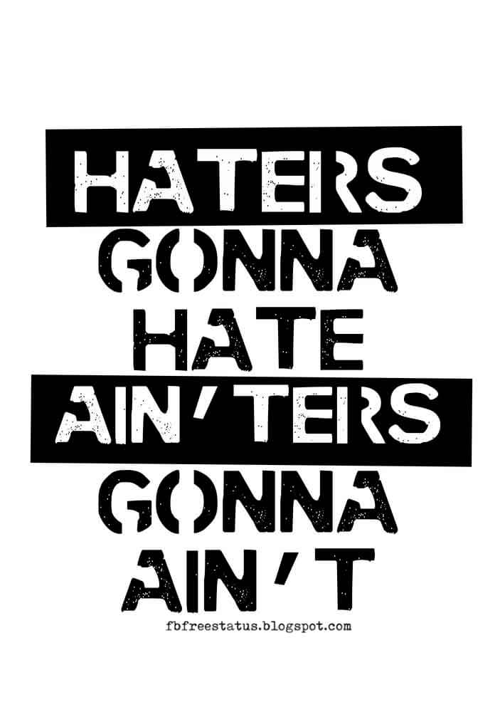 Haters gonna hates, Ain'ters gonna Ain't.