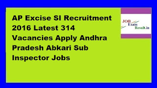AP Excise SI Recruitment 2016 Latest 314 Vacancies Apply Andhra Pradesh Abkari Sub Inspector Jobs