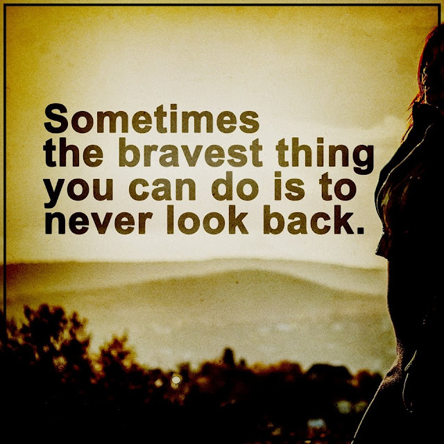 Sometimes the bravest thing you can do is to never look back..