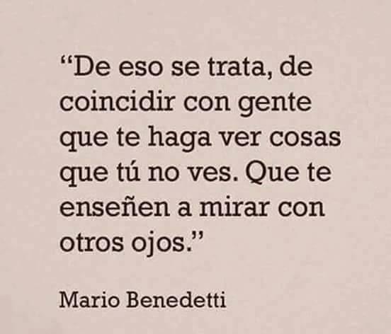 """""""De eso se trata, de coincidir con gente que te haga ver cosas que tú no ves. Que te enseñen a mirar con otros ojos."""" Mario Benedetti"""