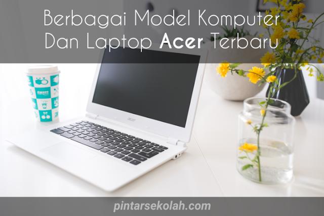 Berbagai Model Komputer dan Laptop Acer Terbaru, Yuk Lihat di Sini! Pintar Sekolah