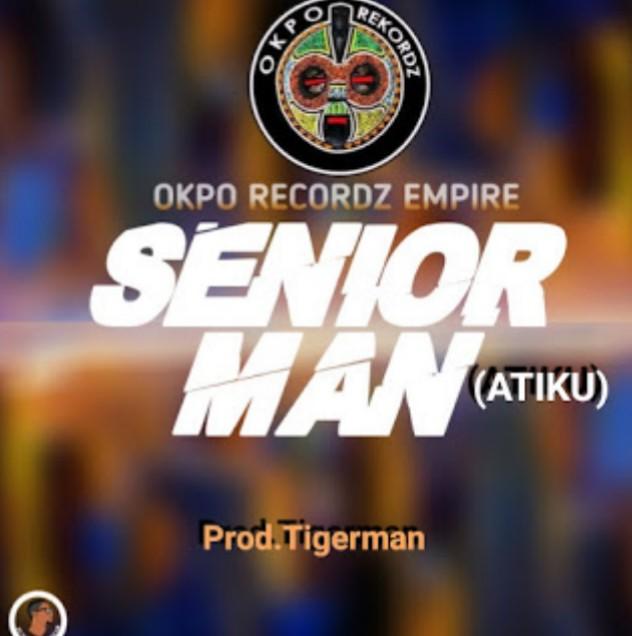 New Musik : Okpo Record - Senior Man 'Atiku' (Prod  By Tigerman)