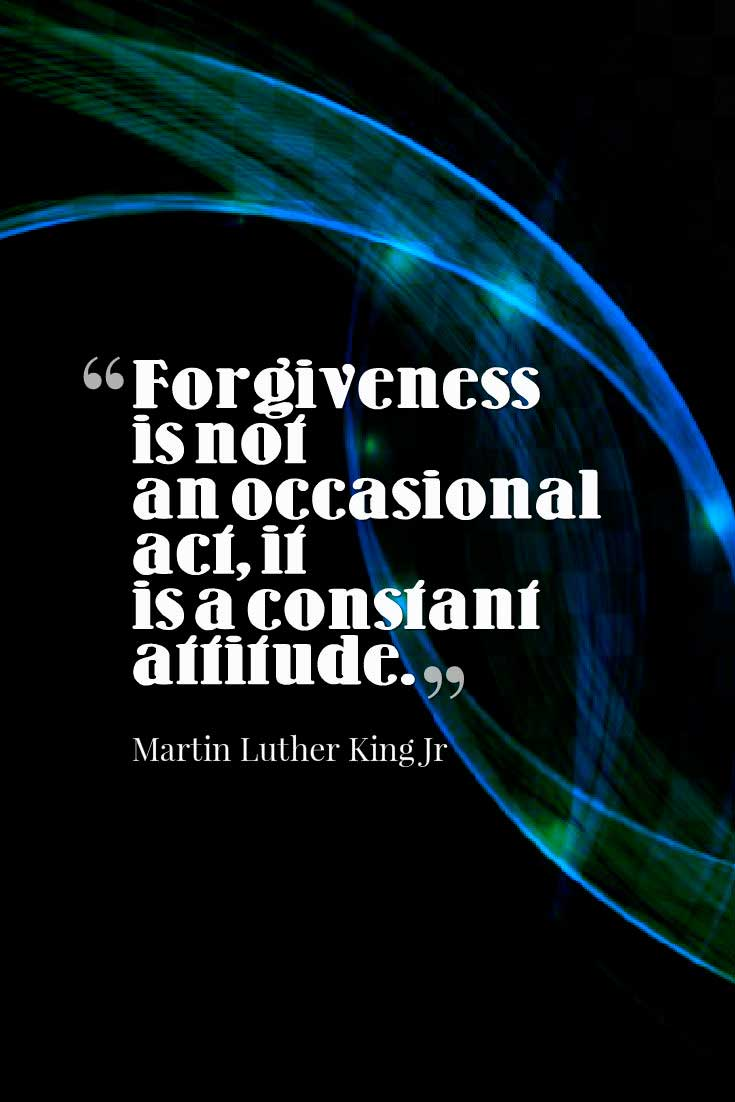 Forgiveness is not an occasional act, it is a constant attitude. ― Martin Luther King Jr  Forgiveness Quote