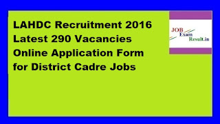 LAHDC Recruitment 2016 Latest 290 Vacancies Online Application Form for District Cadre Jobs