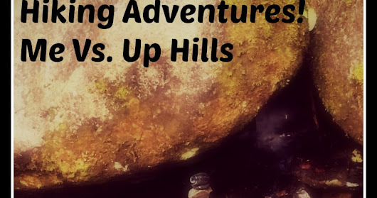 Hiking Adventures! Me Vs. Up Hills