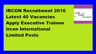 IRCON Recruitment 2016 Latest 40 Vacancies Apply Executive Trainee Ircon International Limited Posts