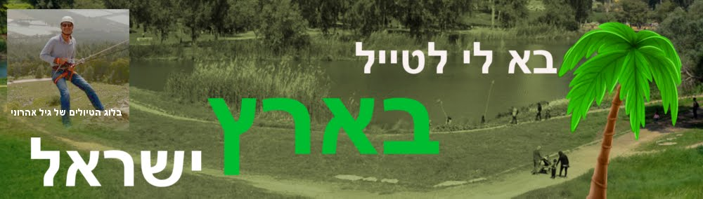 בא לי לטייל בארץ ישראל - טיולים בארץ, טיולים בצפון, מסלולי טיול, טיולים בירושלים, טיולים במרכז, נגב.