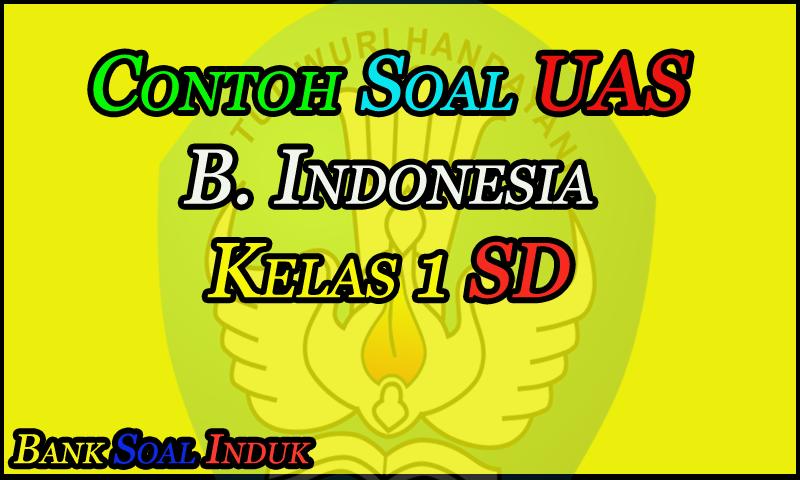 Soal Latihan Ujian Akhir Semester (UAS) MaPel Bahasa Indonesia Kelas 1 Sekolah Dasar