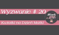 https://sklepikgosi.blogspot.com/2018/05/wyzwanie-20-kwiatki-na-dzien-matki.html