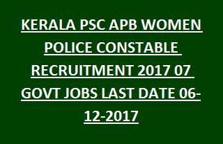 KERALA PSC APB WOMEN POLICE CONSTABLE RECRUITMENT 2017 07 GOVT JOBS LAST DATE 06-12-2017